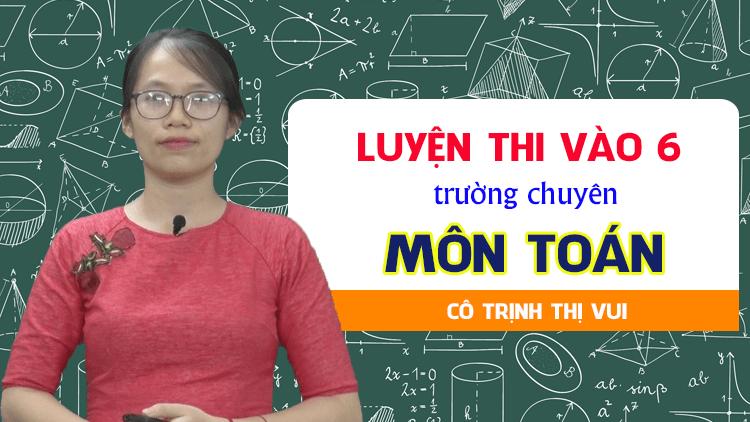 Luyện thi vào lớp 6 trường chuyên -  môn Toán - Cô Trịnh Vui