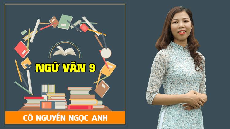 Ngữ Văn lớp 9 - Cô Nguyễn Ngọc Anh