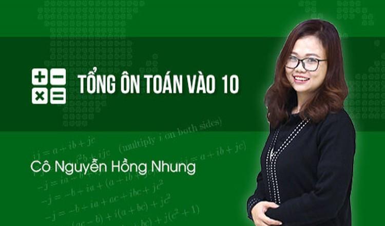 Tổng ôn Toán vào 10 - Cô Nguyễn Hồng Nhung