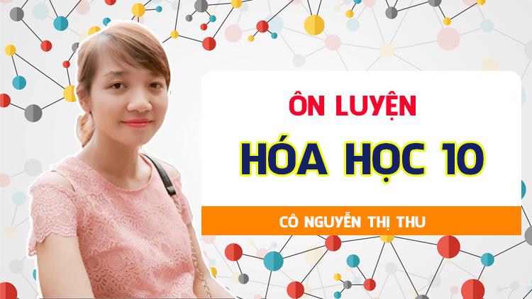 ÔN LUYỆN hóa 10 - Cô Nguyễn Thị Thu