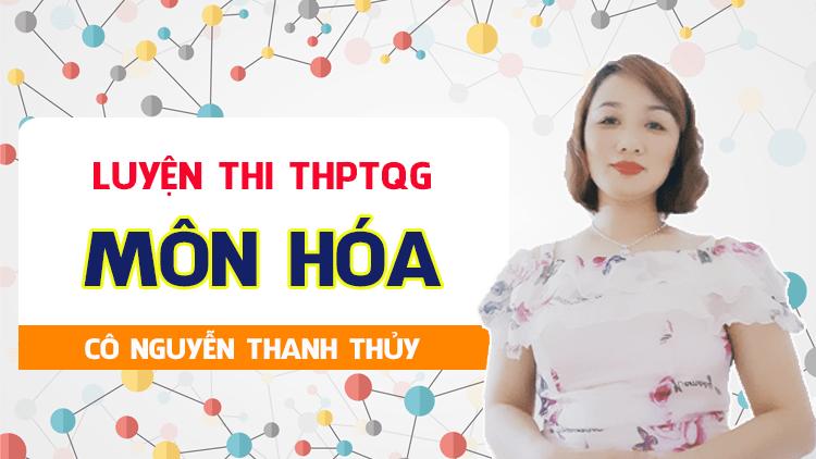 Luyện thi THPT QG môn Hóa - Cô Nguyễn Thanh Thủy