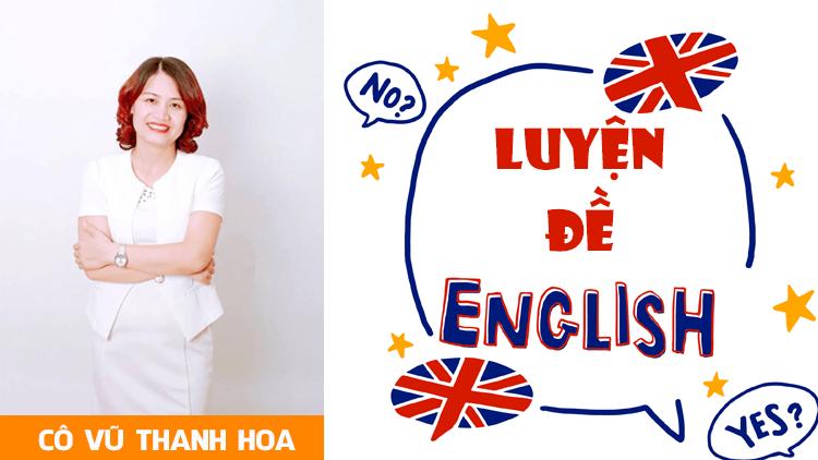 Khóa LUYỆN ĐỀ môn Tiếng Anh- Luyện thi THPT QG - cô Vũ Thanh Hoa
