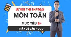 Luyện thi THPTQG môn Toán - Thầy Vũ Văn Ngọc - MỤC TIÊU 8+